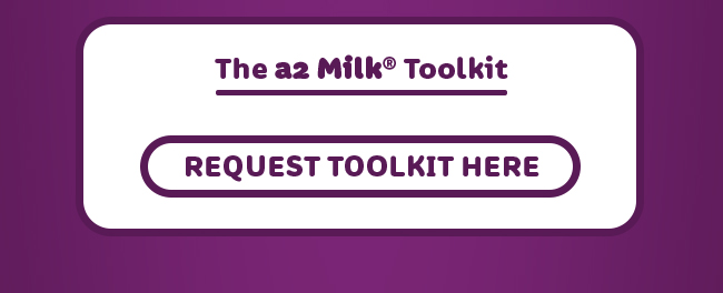 The a2 Milk(R) Toolkit. Request Toolkit here: https://www.surveymonkey.com/r/a2milkToolkit