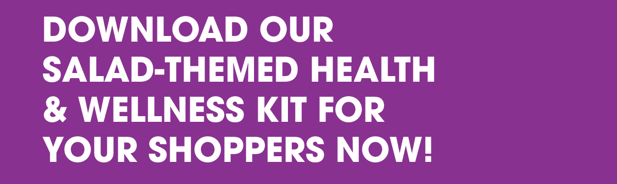 DOWNLOAD OUR SALAD-THEMED HEALTH & WELLNESS KIT FOR YOUR SHOPPERS NOW!
