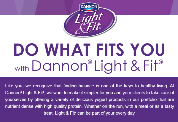 Do What Fits You with Dannon® Light & Fit® Like you, we recognize that finding balance is one of the keys to healthy living. At Dannon® Light & Fit®, we want to make it simpler for you and your clients to take care of yourselves by offering a variety of delicious yogurt products in our portfolio that are nutrient dense with high quality protein. Whether on-the-run, with a meal or as a tasty treat, Light & Fit® can be part of your every day.