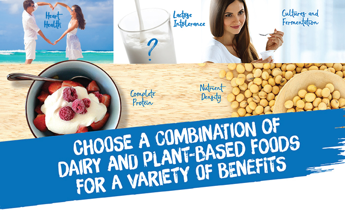 Choose a combination of dairy and plant-based foods for a variety of benefits: heart health, complete protein, nutrient density, cultures and fermentation