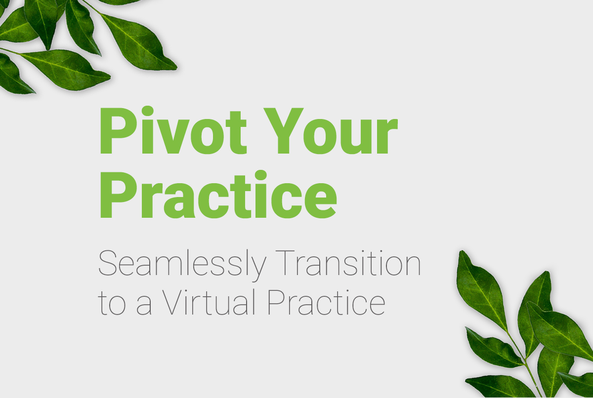 Pivot Your Practice | Seamlessly Transition to a Virtual Practice