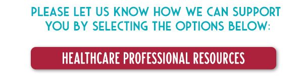 Please let us know how we can support you by selecting the options below: Healthcare Professional Resources