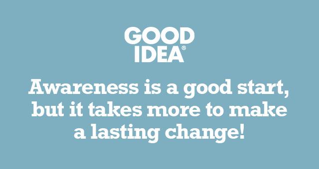 GOOD IDEA® | Awareness is a good start, but it takes more to make a lasting change!