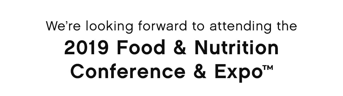 We're looking forward to attending the 2019 Food & Nutrition Conference & Expo™