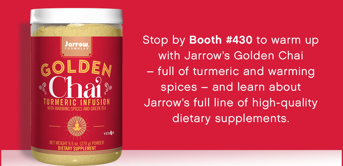 Stop by booth #430 to warm up with Jarrow's Golden Chai — full of turmeric and warming spices — and learn about Jarrow's full line of high-quality dietary supplements.