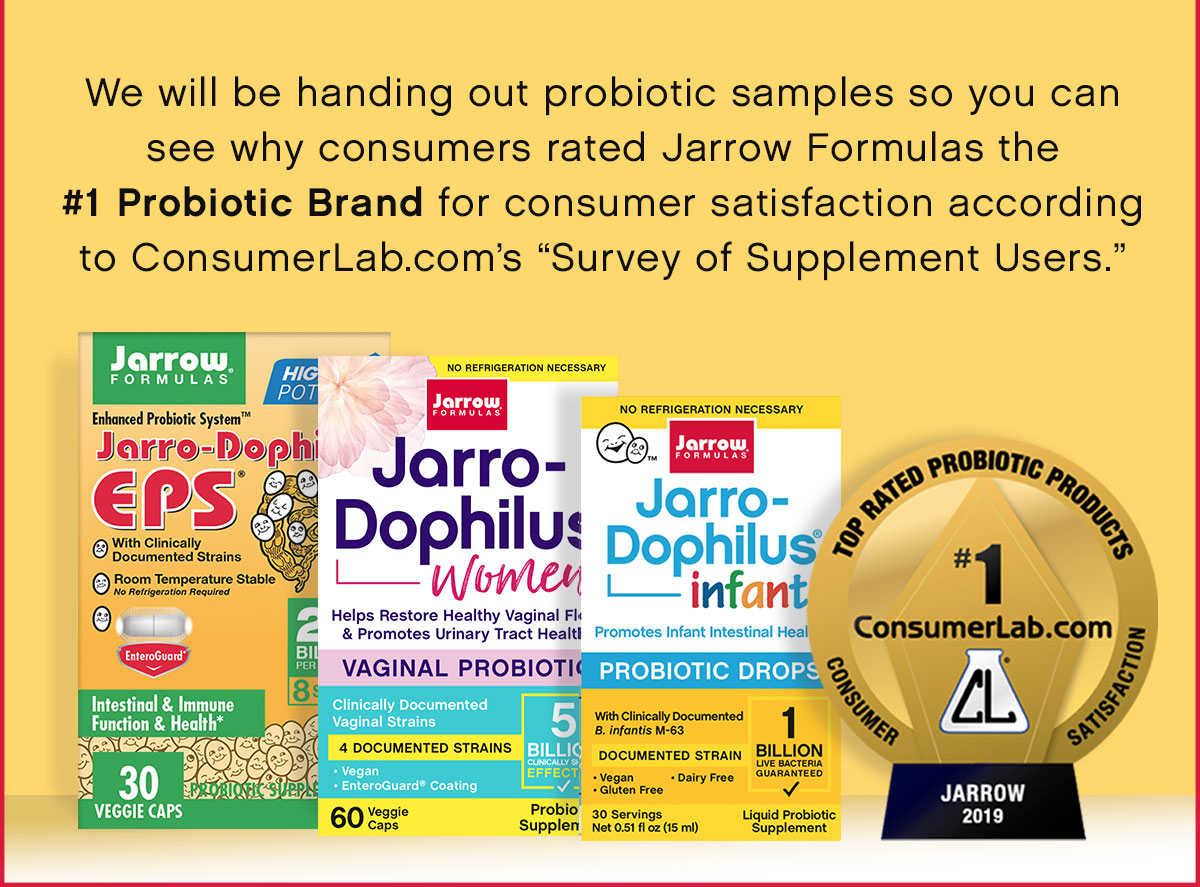 "We will be handing out probiotic samples so you can see why consumers rated Jarrow Formulas the #1 Probiotic Brand for consumer satisfaction according to ConsumerLab.com's ""Survey of Supplement Users."""