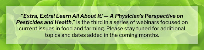 """Extra, Extra! Learn All About It! — A Physician's Perspective on Pesticides and Health,"" is the third in a series of webinars focused on current issues in food and farming. Please stay tuned for additional topics and dates added in the coming months."