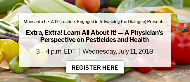 Monsanto L.E.A.D. (Leaders Engaged in Advancing the Dialogue) Presents: Extra, Extra! Learn All About It! — A Physician's Perspective on Pesticides and Health | 3 – 4 p.m. EDT | Wednesday, July 11, 2018 | REGISTER HERE