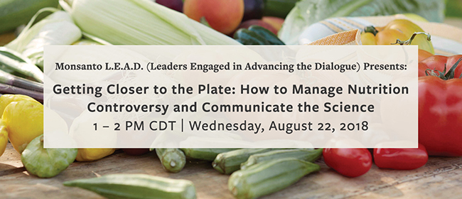 Monsanto L.E.A.D. (Leaders Engaged in Advancing the Dialogue) Presents: Getting Closer to the Plate: How to Manage Nutrition Controversy and Communicate the Science | 1-2 PM CDT | Wednesday, August 22, 2018