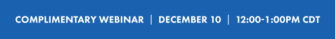 COMPLIMENTARY WEBINAR  |  December 10  |  12:00-1:00PM CDT