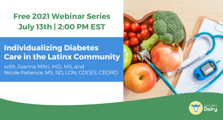 Free 2021 Webinar Series   July 13th   2:00 PM ET   Individualizing Diabetes Care in the Latinx Community, with Joanna Mitri, MD, MS, and Nicole Patience MS, RD, LDN, CDCES, CEDRD