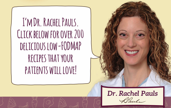 I'm Dr. Rachel Pauls. Click below for over 200 delicious low-FODMAP recipes that your patients will love!