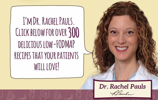 I'm Dr. Rachel Pauls. Click below for over 300 delicious low-FODMAP recipes that your patients will love!