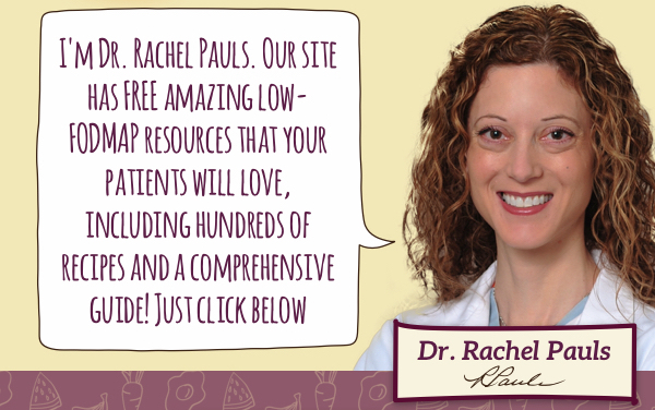 I'm Dr. Rachel Pauls. Our site has FREE amazing Low-FODMAP resources that your patients will love, including hundreds of recipes and a comprehensive guide! Just click below.