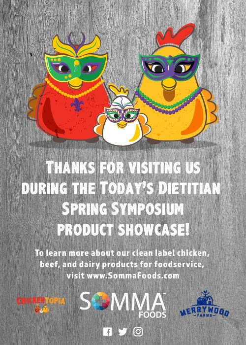 Thanks for visiting us during the Today's Dietitian Spring Symposium Product Showcase! To learn more about our clean label chicken, beef, and dairy products for foodservice, visit http://www.SommaFoods.com