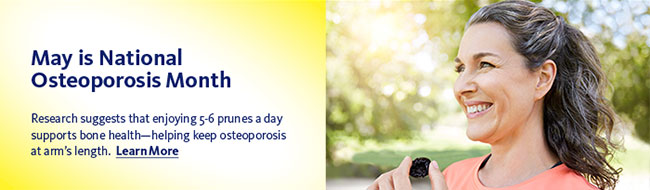 May is National Osteoporosis Month. Research suggests that enjoying 5-6 prunes a day supports bone health—helping keep osteoporosis at arm's length. Learn More >>