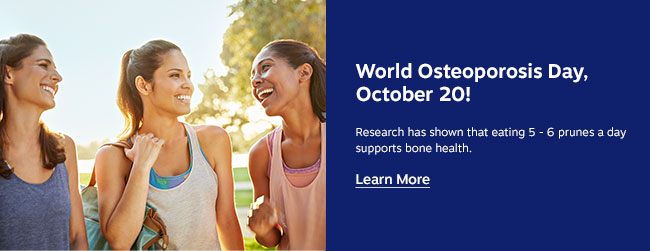 World Osteoporosis Day, October 20! Research has shown that eating 10-12 prunes per day was associated with improved bone mineral. Learn More >>