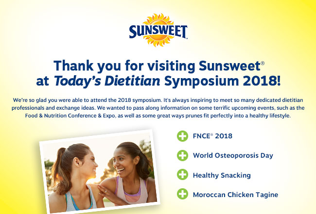Thank you for visiting Sunsweet® at Today's Dietitian Symposium 2018! We're so glad you were able to attend our 2018 symposium. It's always inspiring to meet so many dedicated dietitian professionals and exchange ideas. We wanted to pass along information on some terrific upcoming events, such as the Food & Nutrition Conference & Expo, as well as some great ways prunes fit perfectly into a healthy lifestyle. - FNCE® 2018 - World Osteoporosis Day - Healthy Snacking - Moroccan Chicken Tagine