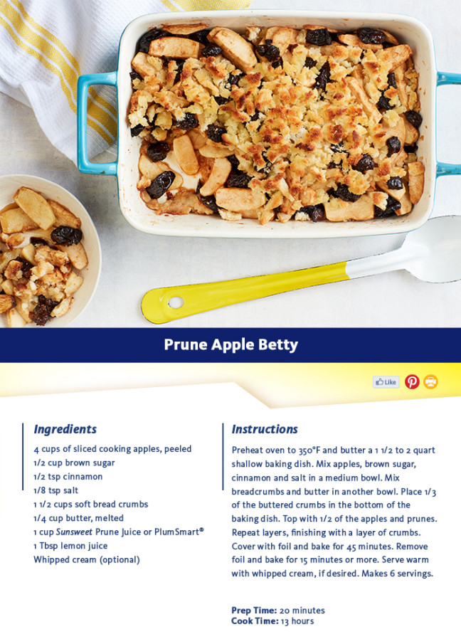 Recipe: Prune Apple Betty - Prep Time: 15 minutes - Cook Time: 1 hour - Ingredients: 4 cups of sliced cooking apples, peeled, 1/2 cup brown sugar, 1/2 tsp cinnamon, 1/8 tsp salt, 1 1/2 cups soft bread crumbs, 1/4 cup butter, melted, 1 cup Sunsweet(R) Prune Juice or PlumSmart(R), 1 Tbsp lemon juice, Whipped cream (optional) - Instructions: Preheat oven to 350F and butter a 1 1/2 to 2 quart shallow baking dish. Mix apples, brown sugar, cinnamon and salt in a medium bowl. Mix breadcrumbs and butter in another bowl. Place 1/3 of the buttered crumbs in the bottom of the baking dish. Top with 1/2 of the apples and prunes. Repeat layers, finishing with a layer of crumbs. Cover with foil and bake for 45 minutes. Remove foil and bake for 15 minutes or more. Serve warm with whipped cream, if desired. Makes 6 servings. Nutritional Information: - Total Servings 6 - Serving Size 1/6 - Calories per serving 250 - Fat 8g - Cholesterol 20mg - Sodium 115mg - Carbohydrates 47g - Fiber 4g - Sugar 35g - Protein 1g - Recipe: http://sunsweet.com/recipes/prune-apple-betty/