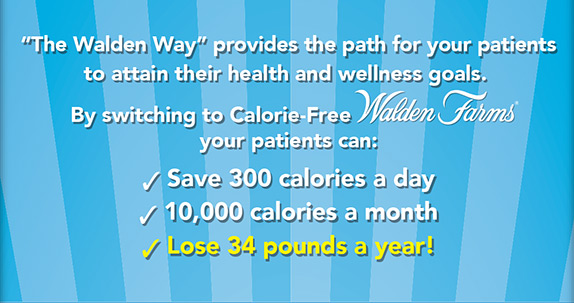 """The Walden Way"" provides the path for your patients to attain their health and wellness goals. By switching to Calorie-Free Walden Farms® your patients can: Save 300 calories a day, 10,000 calories a month, Lose 34 pounds a year!"
