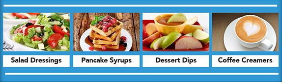 Salad Dressings, Pancake Syrups, Dessert Dips, Coffee Creamers