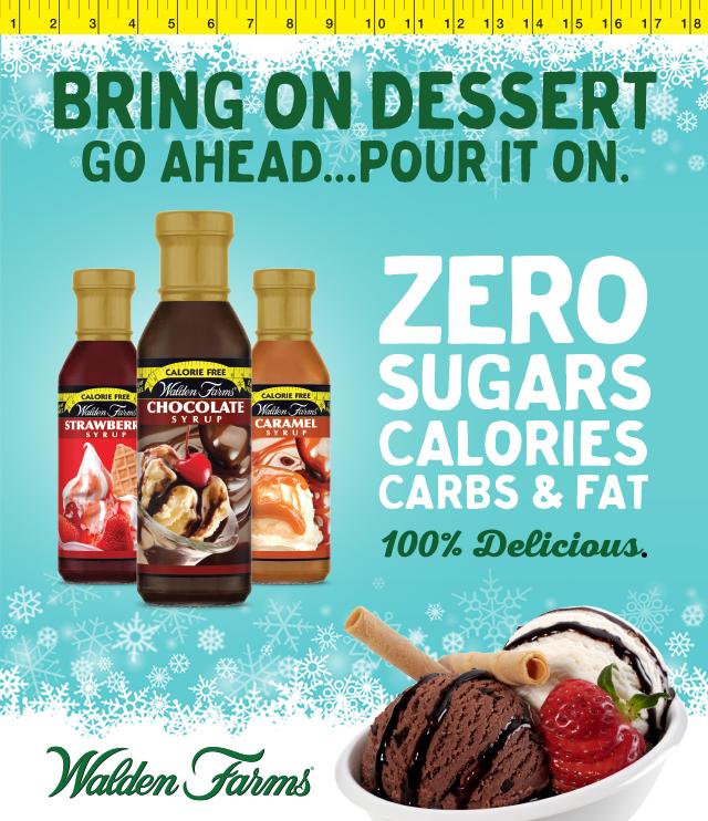 Bring On Dessert. Go Ahead...Pour It On. Zero Sugars, Calories, Carbs & Fat. 100% Delicious. Walden Farms